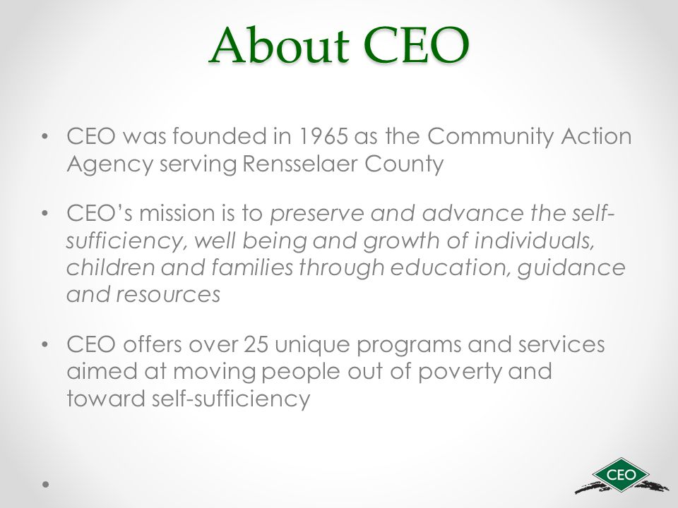 About CEO CEO was founded in 1965 as the Community Action Agency serving Rensselaer County CEO's mission is to preserve and advance the self- sufficiency, well being and growth of individuals, children and families through education, guidance and resources CEO offers over 25 unique programs and services aimed at moving people out of poverty and toward self-sufficiency