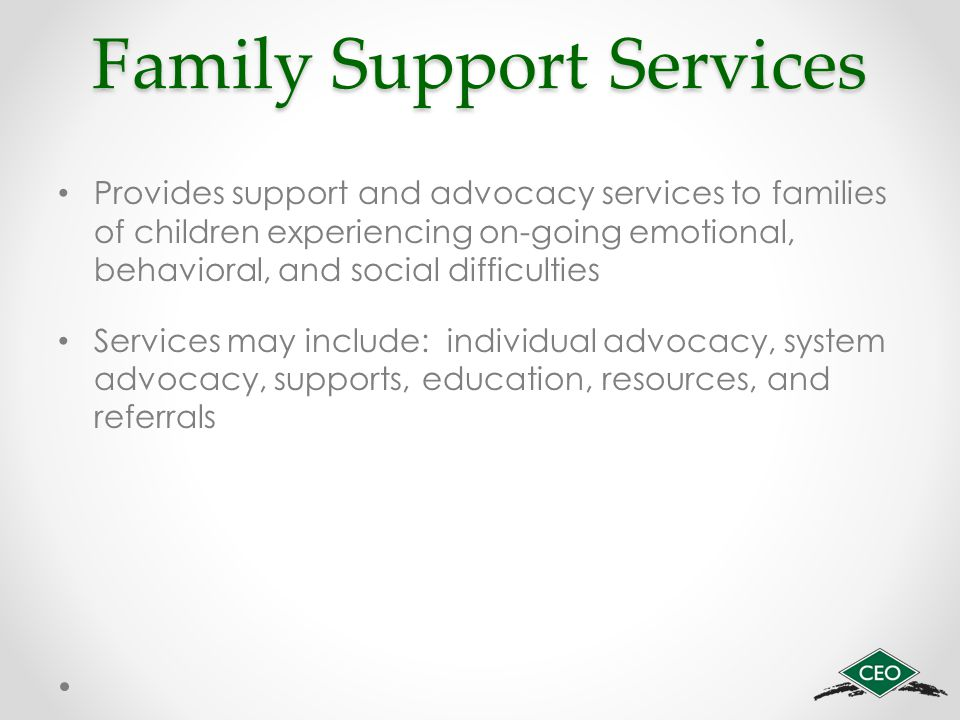 Family Support Services Provides support and advocacy services to families of children experiencing on-going emotional, behavioral, and social difficulties Services may include: individual advocacy, system advocacy, supports, education, resources, and referrals