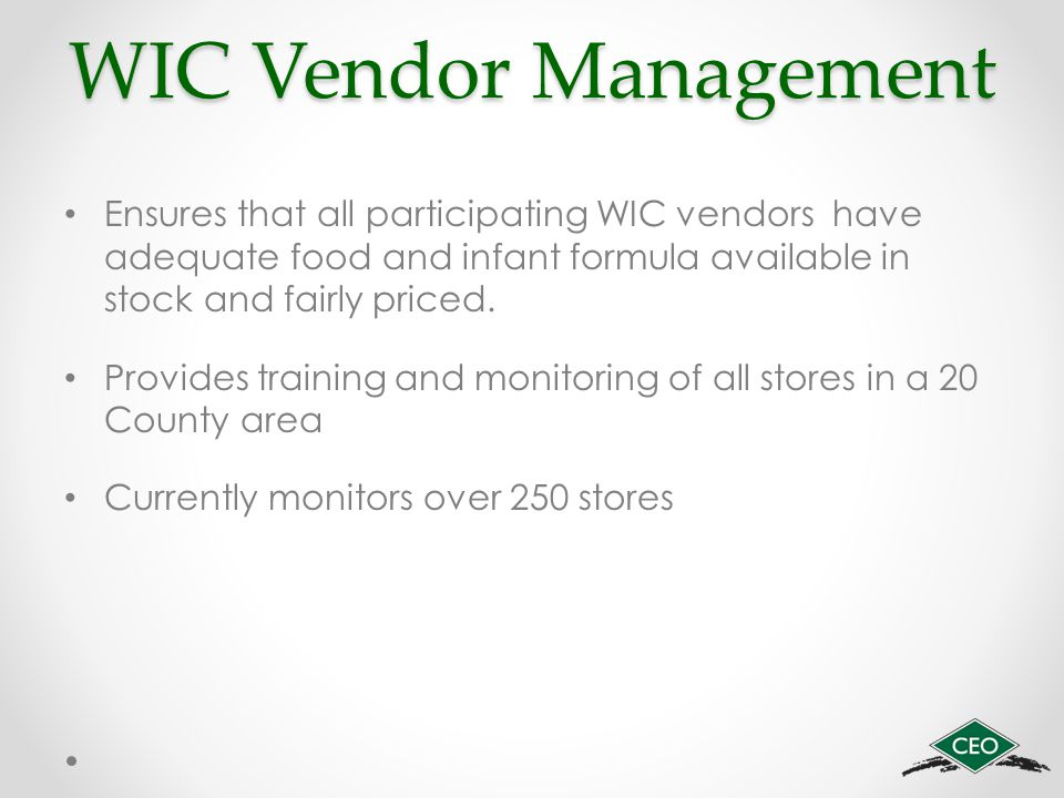 WIC Vendor Management Ensures that all participating WIC vendors have adequate food and infant formula available in stock and fairly priced.