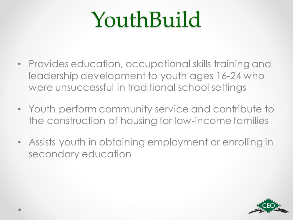 YouthBuild Provides education, occupational skills training and leadership development to youth ages 16-24 who were unsuccessful in traditional school settings Youth perform community service and contribute to the construction of housing for low-income families Assists youth in obtaining employment or enrolling in secondary education
