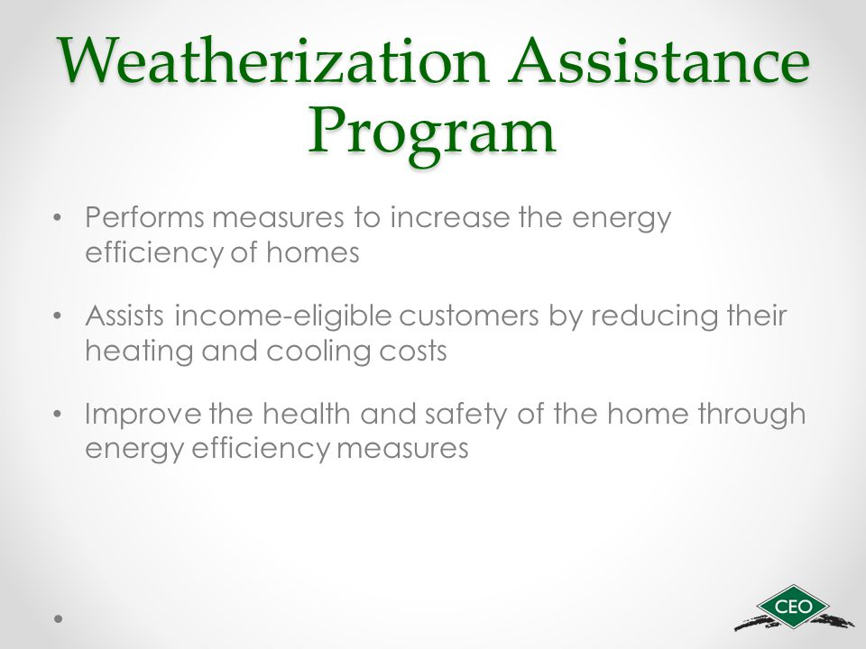 Weatherization Assistance Program Performs measures to increase the energy efficiency of homes Assists income-eligible customers by reducing their heating and cooling costs Improve the health and safety of the home through energy efficiency measures