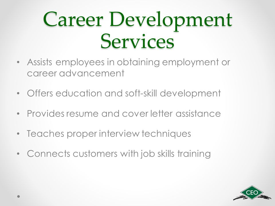 Career Development Services Assists employees in obtaining employment or career advancement Offers education and soft-skill development Provides resume and cover letter assistance Teaches proper interview techniques Connects customers with job skills training