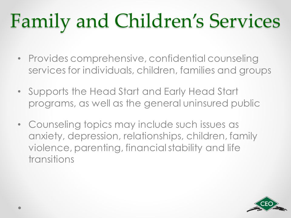 Family and Children's Services Provides comprehensive, confidential counseling services for individuals, children, families and groups Supports the Head Start and Early Head Start programs, as well as the general uninsured public Counseling topics may include such issues as anxiety, depression, relationships, children, family violence, parenting, financial stability and life transitions
