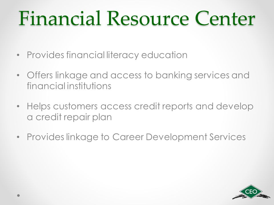 Financial Resource Center Provides financial literacy education Offers linkage and access to banking services and financial institutions Helps custome