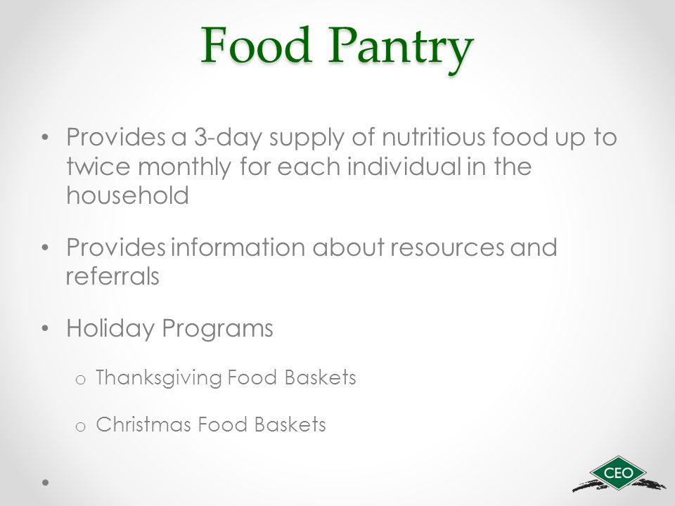 Food Pantry Provides a 3-day supply of nutritious food up to twice monthly for each individual in the household Provides information about resources and referrals Holiday Programs o Thanksgiving Food Baskets o Christmas Food Baskets