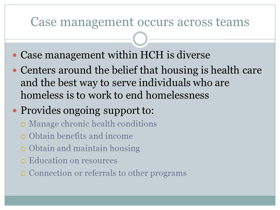 Case management occurs across teams Case management within HCH is diverse Centers around the belief that housing is health care and the best way to se
