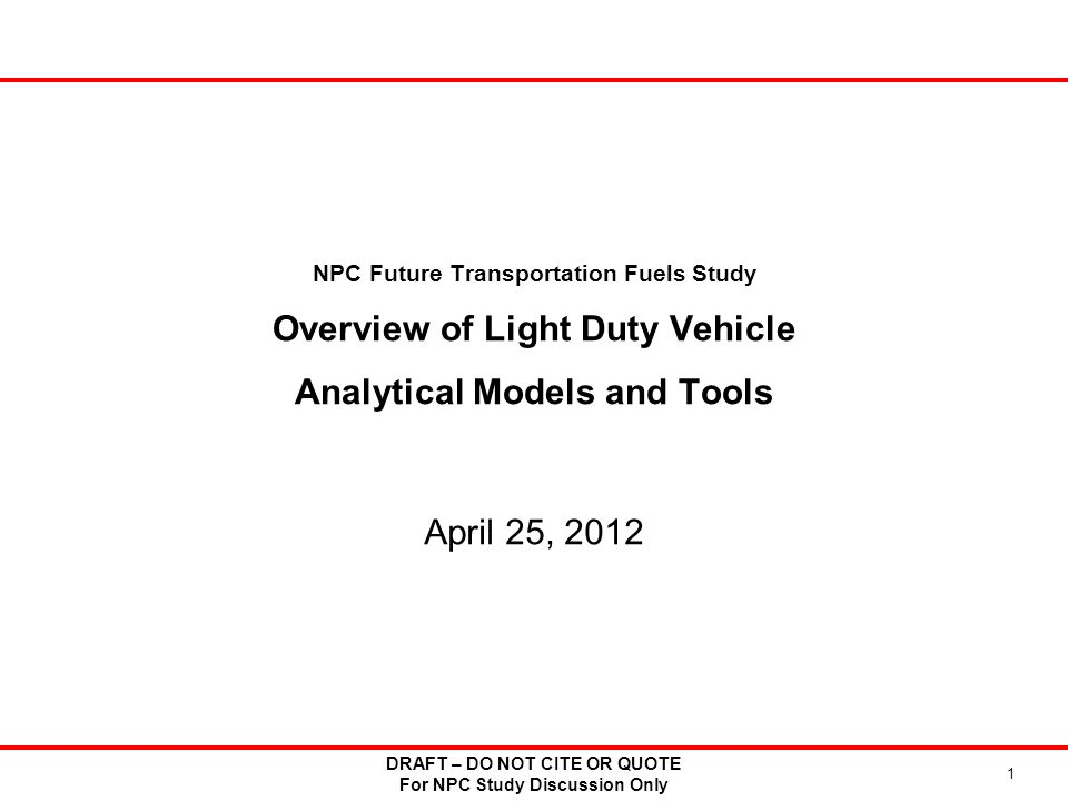 NPC Future Transportation Fuels Study Overview of Light Duty Vehicle Analytical Models and Tools April 25, 2012 DRAFT – DO NOT CITE OR QUOTE For NPC Study Discussion Only 1