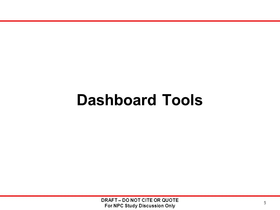 Dashboard Tools DRAFT – DO NOT CITE OR QUOTE For NPC Study Discussion Only 5