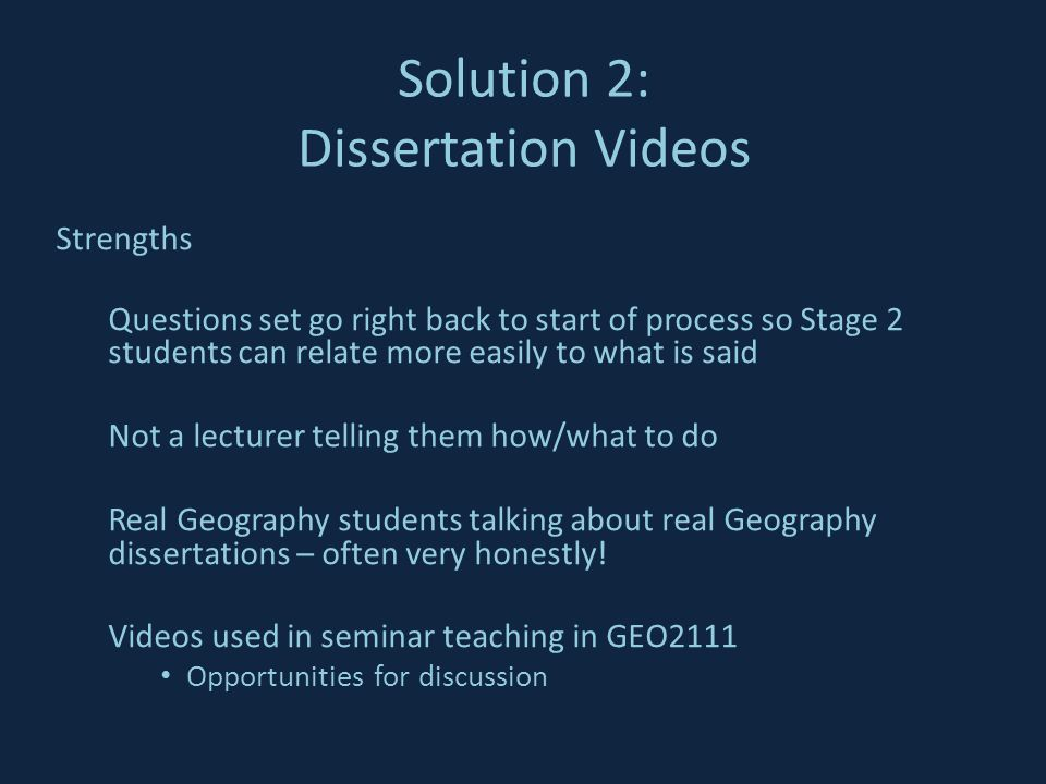 Strengths Questions set go right back to start of process so Stage 2 students can relate more easily to what is said Not a lecturer telling them how/what to do Real Geography students talking about real Geography dissertations – often very honestly.