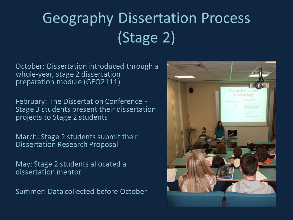 Geography Dissertation Process (Stage 2) October: Dissertation introduced through a whole-year, stage 2 dissertation preparation module (GEO2111) February: The Dissertation Conference - Stage 3 students present their dissertation projects to Stage 2 students March: Stage 2 students submit their Dissertation Research Proposal May: Stage 2 students allocated a dissertation mentor Summer: Data collected before October