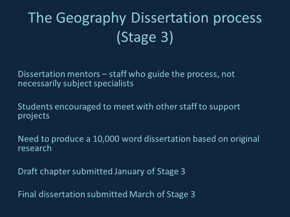 The Geography Dissertation process (Stage 3) Dissertation mentors – staff who guide the process, not necessarily subject specialists Students encouraged to meet with other staff to support projects Need to produce a 10,000 word dissertation based on original research Draft chapter submitted January of Stage 3 Final dissertation submitted March of Stage 3