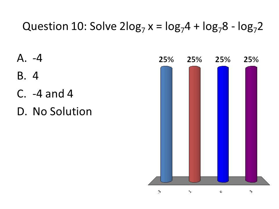 Question 10: Solve 2log 7 x = log 7 4 + log 7 8 - log 7 2 A.-4 B.4 C.-4 and 4 D.No Solution