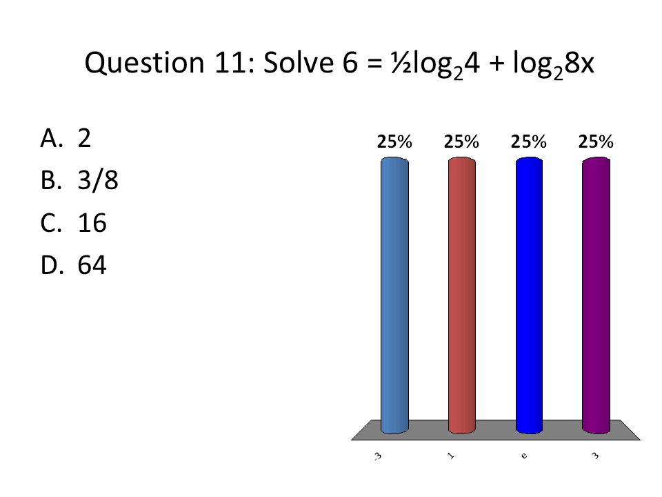 Question 11: Solve 6 = ½log 2 4 + log 2 8x A.2 B.3/8 C.16 D.64