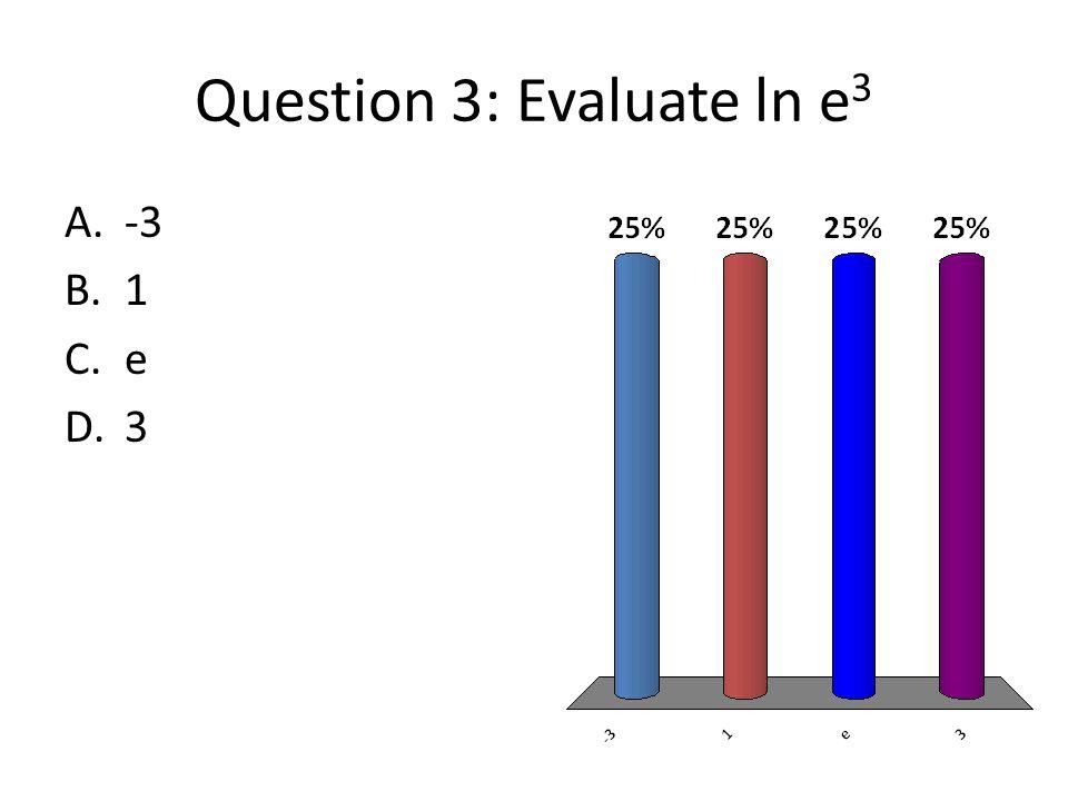 Question 3: Evaluate ln e 3 A.-3 B.1 C.e D.3