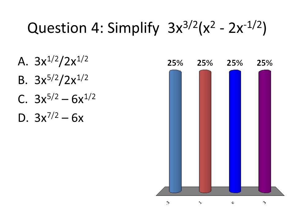 Question 4: Simplify 3x 3/2 (x 2 - 2x -1/2 ) A.3x 1/2 /2x 1/2 B.3x 5/2 /2x 1/2 C.3x 5/2 – 6x 1/2 D.3x 7/2 – 6x