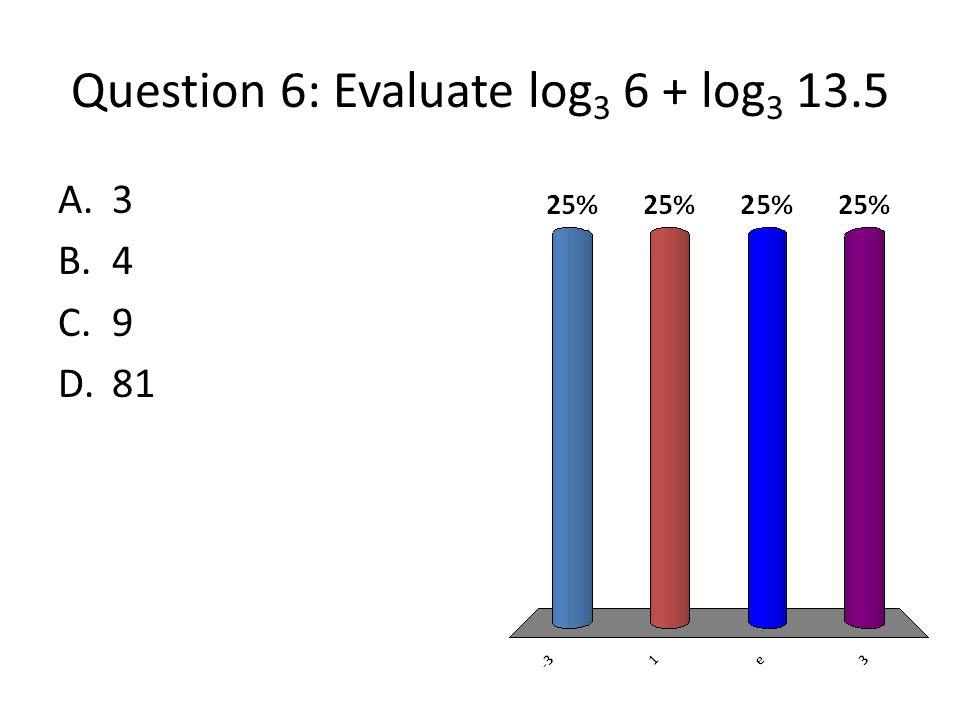 Question 6: Evaluate log 3 6 + log 3 13.5 A.3 B.4 C.9 D.81