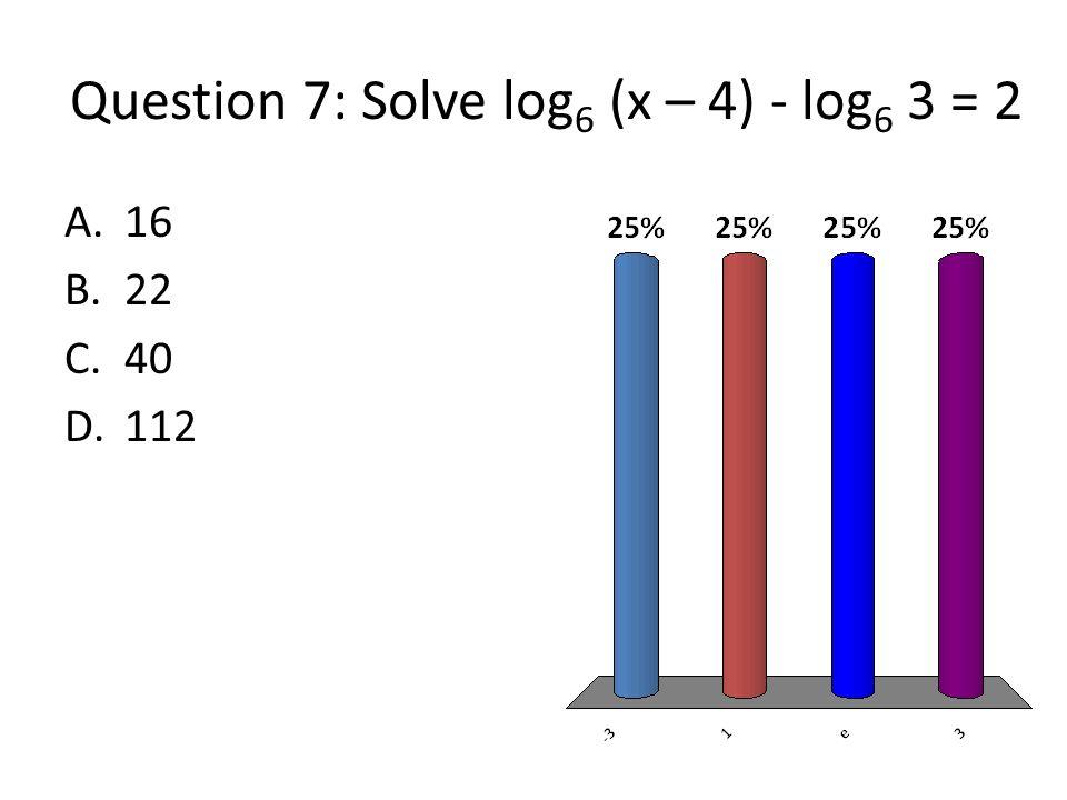 Question 7: Solve log 6 (x – 4) - log 6 3 = 2 A.16 B.22 C.40 D.112