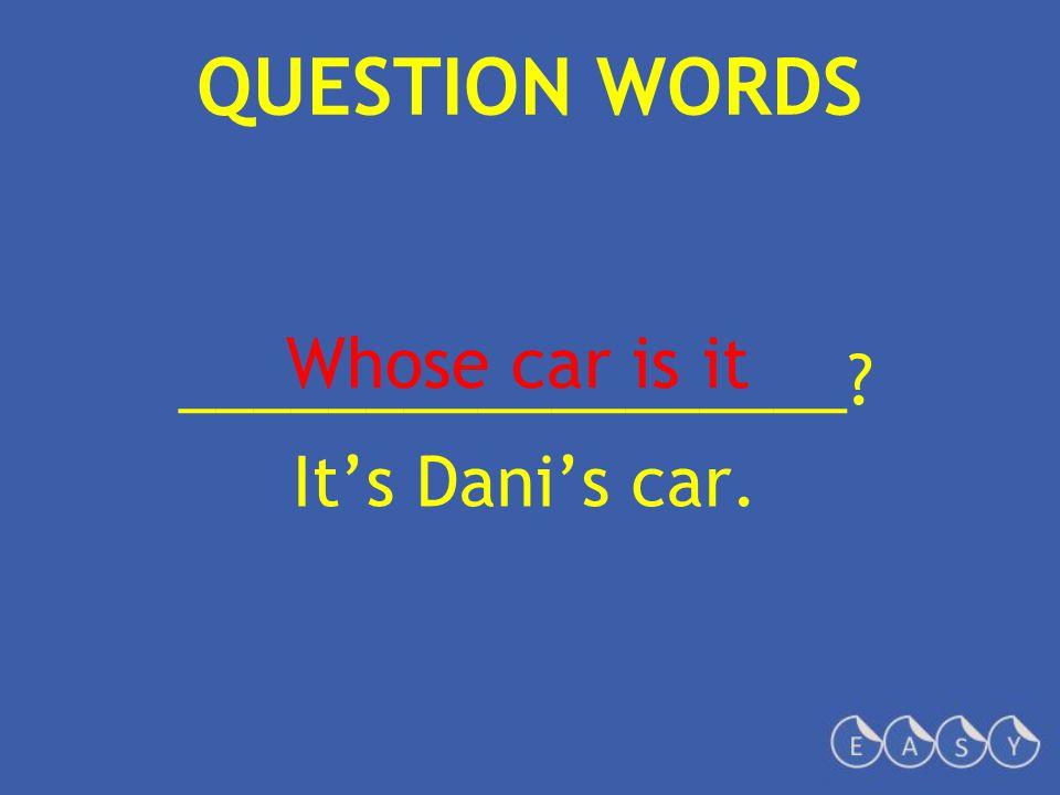 QUESTION WORDS __________________ It's Dani's car. Whose car is it