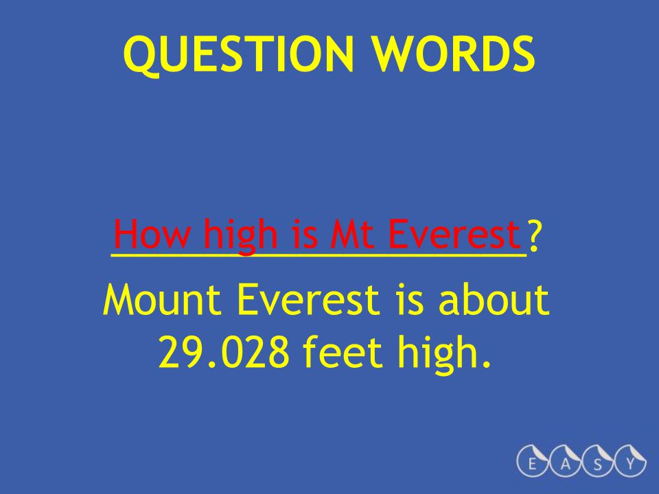 QUESTION WORDS __________________? Mount Everest is about 29.028 feet high. How high is Mt Everest