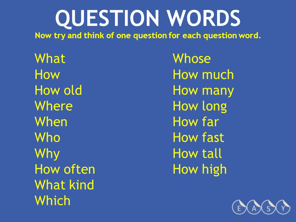 QUESTION WORDS Now try and think of one question for each question word.