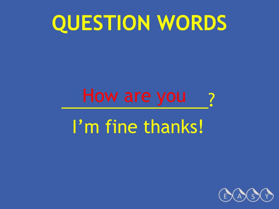 QUESTION WORDS _______________? I'm fine thanks! How are you