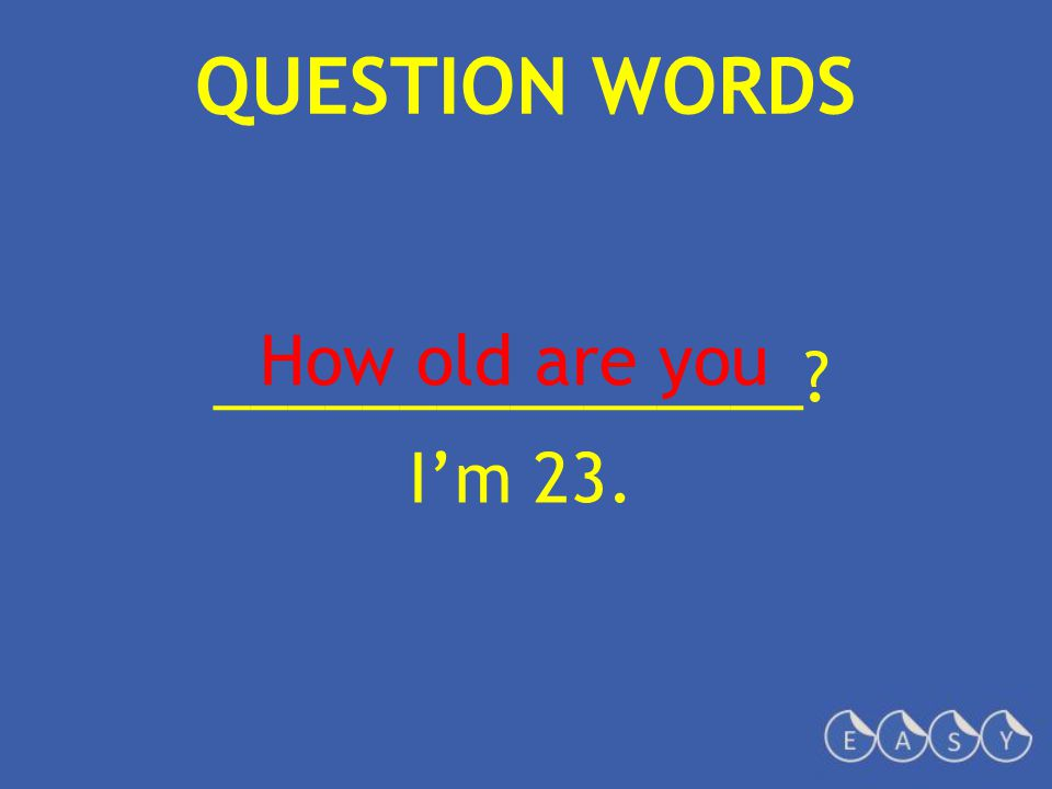 QUESTION WORDS ________________? I'm 23. How old are you