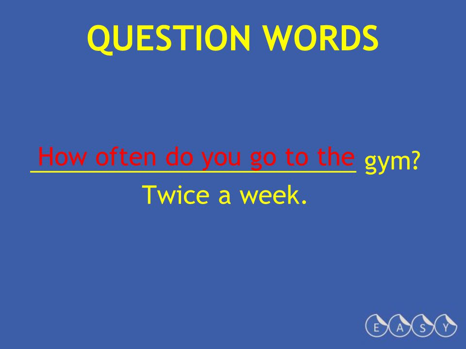 QUESTION WORDS ________________________ gym? Twice a week. How often do you go to the
