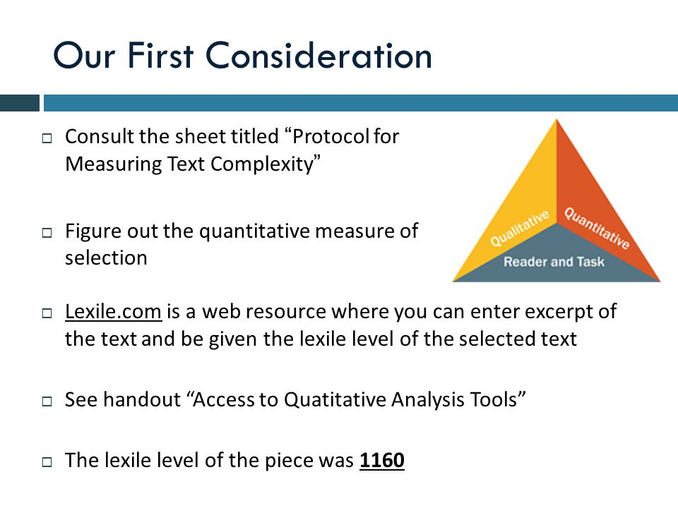 Our First Consideration  Consult the sheet titled Protocol for Measuring Text Complexity  Figure out the quantitative measure of the selection  Lexile.com is a web resource where you can enter excerpt of the text and be given the lexile level of the selected text  See handout Access to Quatitative Analysis Tools  The lexile level of the piece was 1160
