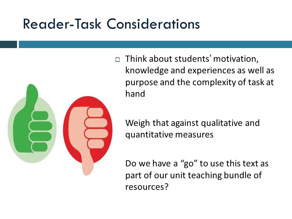 Reader-Task Considerations  Think about students' motivation, knowledge and experiences as well as purpose and the complexity of task at hand  Weigh that against qualitative and quantitative measures  Do we have a go to use this text as part of our unit teaching bundle of resources?