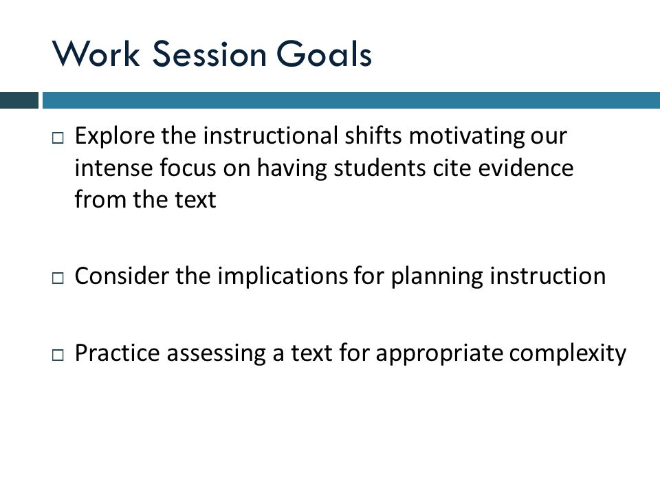 Work Session Goals  Explore the instructional shifts motivating our intense focus on having students cite evidence from the text  Consider the implications for planning instruction  Practice assessing a text for appropriate complexity
