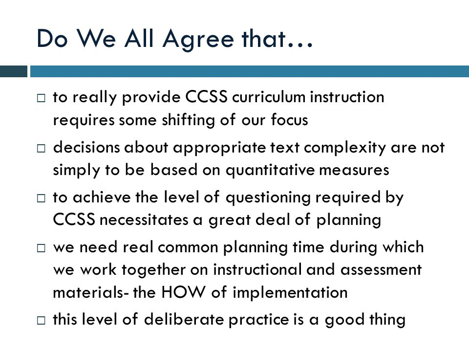 Do We All Agree that…  to really provide CCSS curriculum instruction requires some shifting of our focus  decisions about appropriate text complexity are not simply to be based on quantitative measures  to achieve the level of questioning required by CCSS necessitates a great deal of planning  we need real common planning time during which we work together on instructional and assessment materials- the HOW of implementation  this level of deliberate practice is a good thing