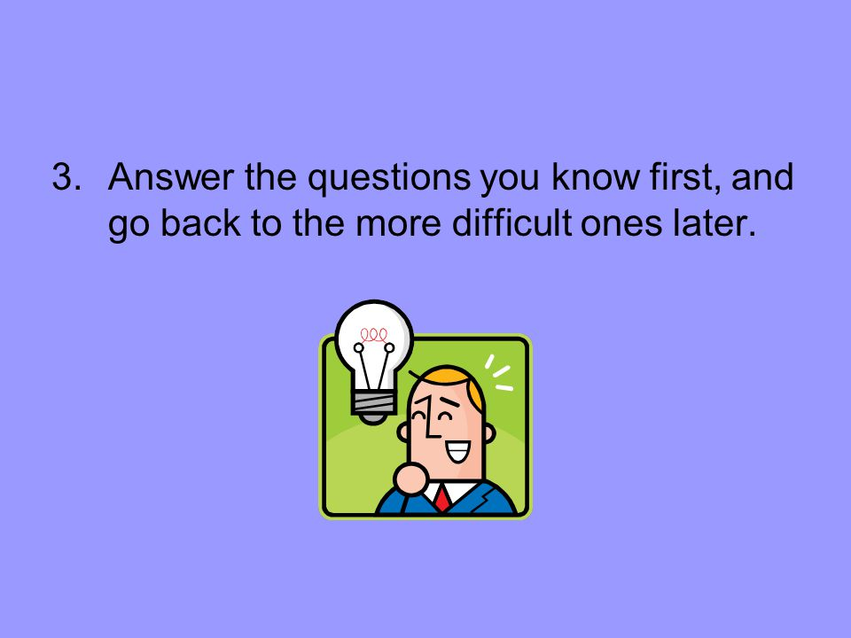 3.Answer the questions you know first, and go back to the more difficult ones later.