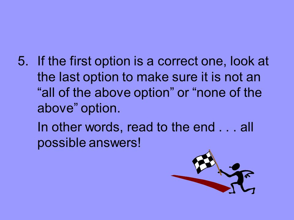 5.If the first option is a correct one, look at the last option to make sure it is not an all of the above option or none of the above option.