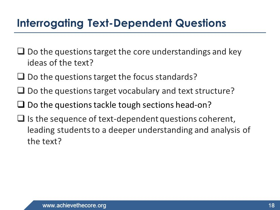 www.achievethecore.org Interrogating Text-Dependent Questions 18  Do the questions target the core understandings and key ideas of the text?  Do the