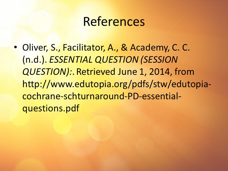 References Oliver, S., Facilitator, A., & Academy, C. C. (n.d.). ESSENTIAL QUESTION (SESSION QUESTION):. Retrieved June 1, 2014, from http://www.eduto