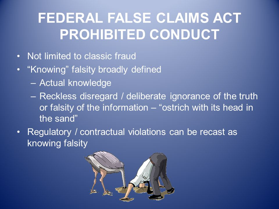 "FEDERAL FALSE CLAIMS ACT PROHIBITED CONDUCT Not limited to classic fraud ""Knowing"" falsity broadly defined –Actual knowledge –Reckless disregard / del"