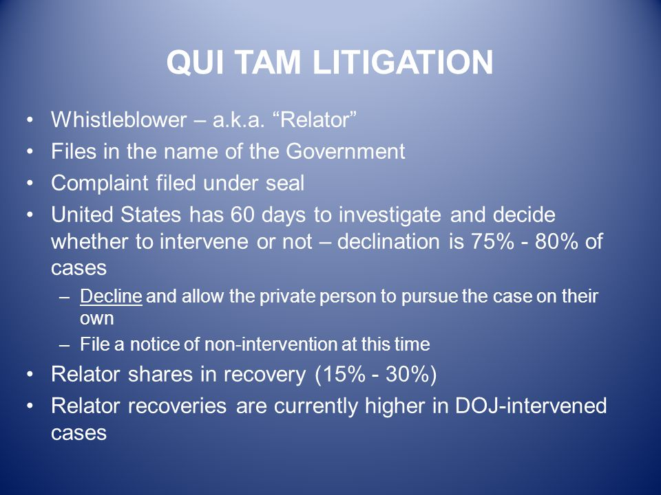 "QUI TAM LITIGATION Whistleblower – a.k.a. ""Relator"" Files in the name of the Government Complaint filed under seal United States has 60 days to invest"