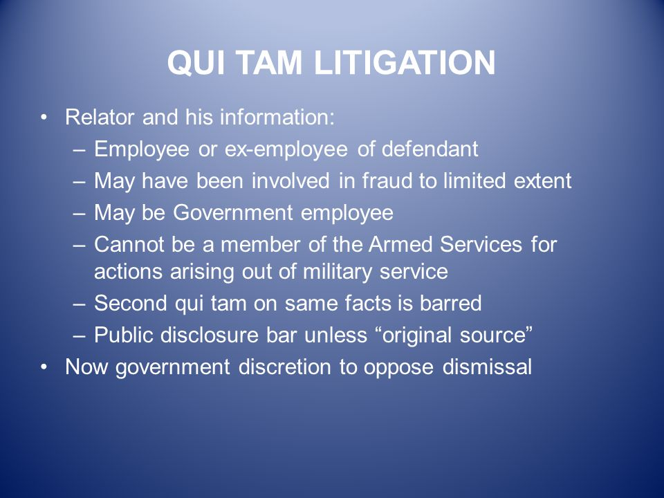 QUI TAM LITIGATION Relator and his information: –Employee or ex-employee of defendant –May have been involved in fraud to limited extent –May be Gover