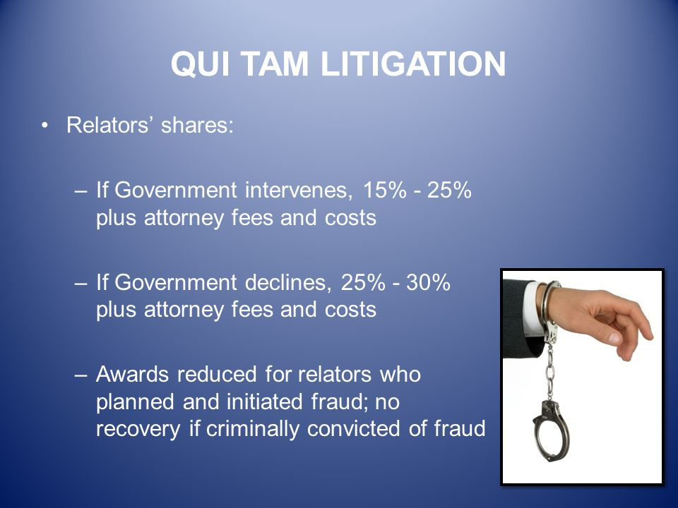 QUI TAM LITIGATION Relators' shares: –If Government intervenes, 15% - 25% plus attorney fees and costs –If Government declines, 25% - 30% plus attorne