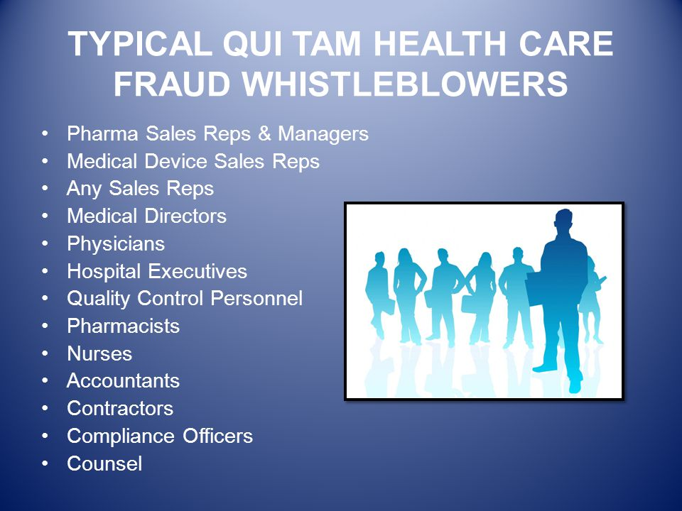 TYPICAL QUI TAM HEALTH CARE FRAUD WHISTLEBLOWERS Pharma Sales Reps & Managers Medical Device Sales Reps Any Sales Reps Medical Directors Physicians Ho