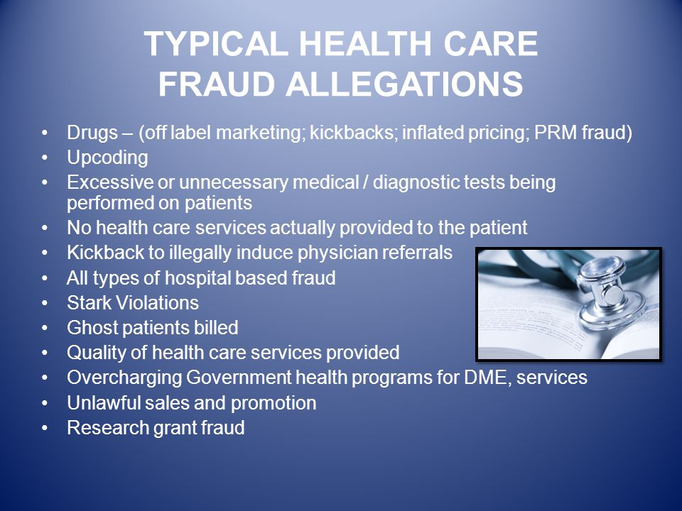 TYPICAL HEALTH CARE FRAUD ALLEGATIONS Drugs – (off label marketing; kickbacks; inflated pricing; PRM fraud) Upcoding Excessive or unnecessary medical