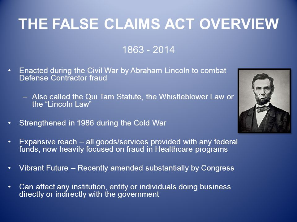 THE FALSE CLAIMS ACT OVERVIEW Enacted during the Civil War by Abraham Lincoln to combat Defense Contractor fraud –Also called the Qui Tam Statute, the