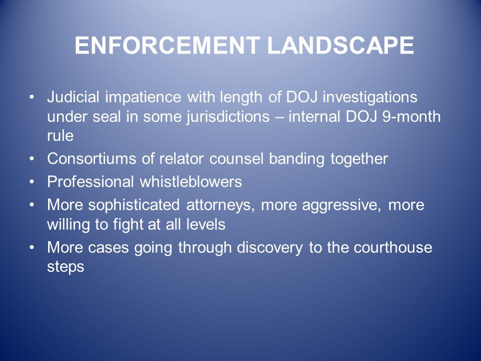 ENFORCEMENT LANDSCAPE Judicial impatience with length of DOJ investigations under seal in some jurisdictions – internal DOJ 9-month rule Consortiums o