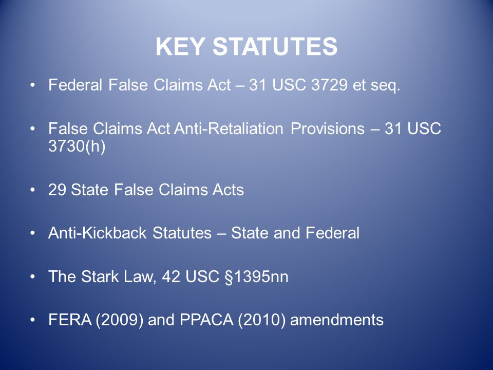 KEY STATUTES Federal False Claims Act – 31 USC 3729 et seq. False Claims Act Anti-Retaliation Provisions – 31 USC 3730(h) 29 State False Claims Acts A