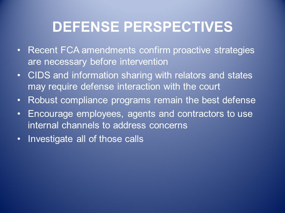 DEFENSE PERSPECTIVES Recent FCA amendments confirm proactive strategies are necessary before intervention CIDS and information sharing with relators a