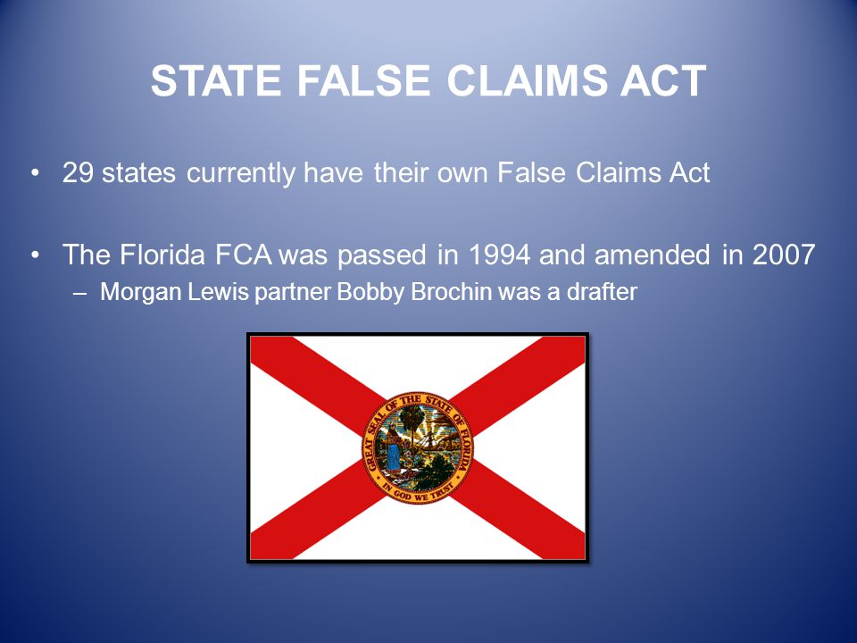 STATE FALSE CLAIMS ACT 29 states currently have their own False Claims Act The Florida FCA was passed in 1994 and amended in 2007 –Morgan Lewis partne