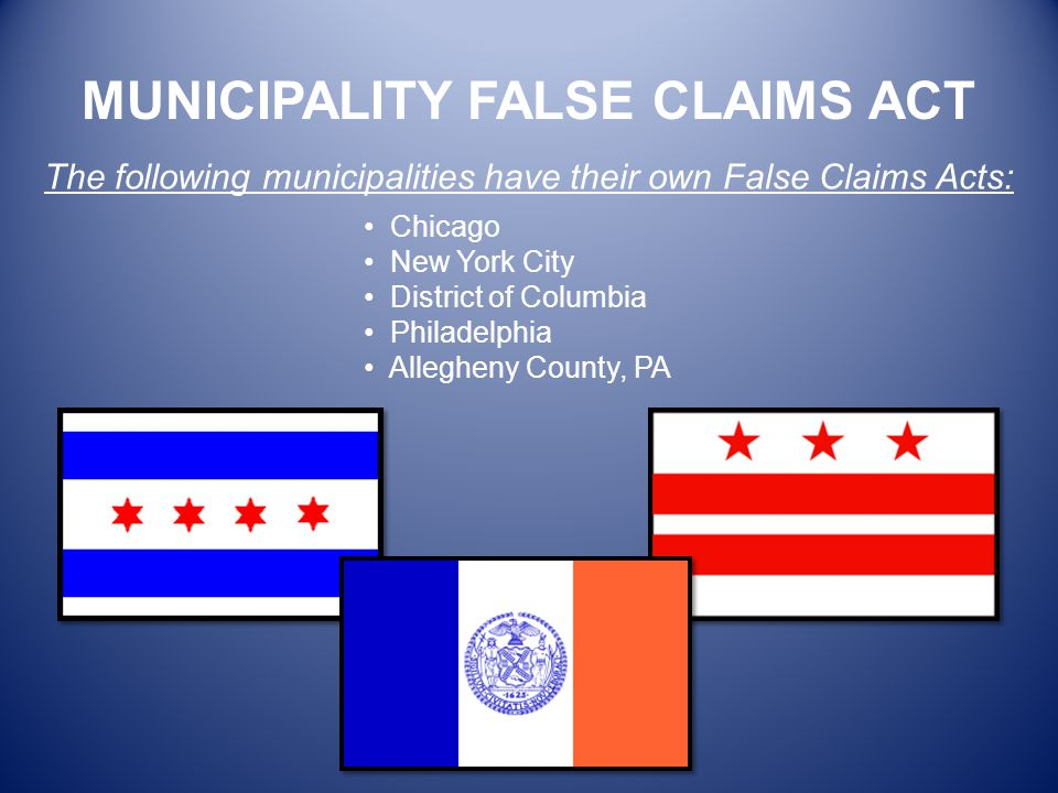 The following municipalities have their own False Claims Acts: Chicago New York City District of Columbia Philadelphia Allegheny County, PA MUNICIPALI