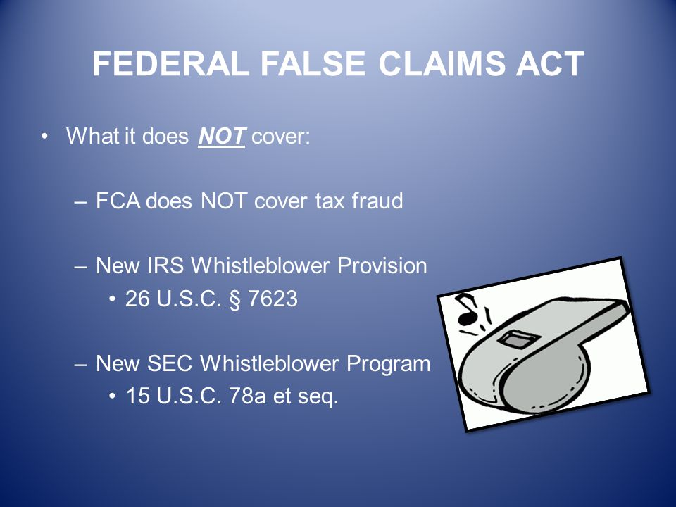 FEDERAL FALSE CLAIMS ACT What it does NOT cover: –FCA does NOT cover tax fraud –New IRS Whistleblower Provision 26 U.S.C. § 7623 –New SEC Whistleblowe