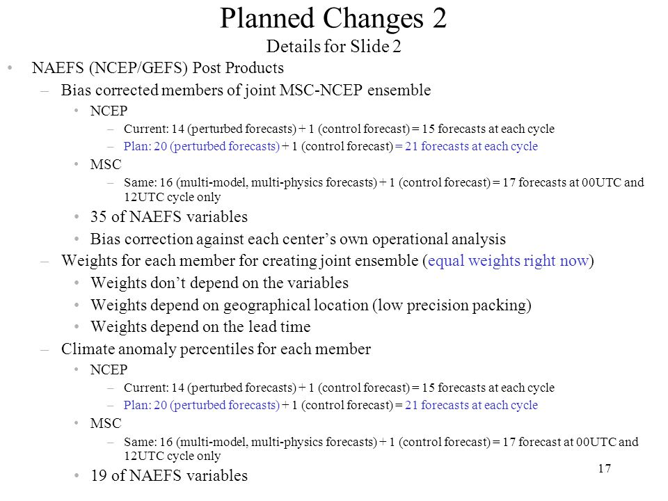 17 Planned Changes 2 Details for Slide 2 NAEFS (NCEP/GEFS) Post Products –Bias corrected members of joint MSC-NCEP ensemble NCEP –Current: 14 (perturbed forecasts) + 1 (control forecast) = 15 forecasts at each cycle –Plan: 20 (perturbed forecasts) + 1 (control forecast) = 21 forecasts at each cycle MSC –Same: 16 (multi-model, multi-physics forecasts) + 1 (control forecast) = 17 forecasts at 00UTC and 12UTC cycle only 35 of NAEFS variables Bias correction against each center's own operational analysis –Weights for each member for creating joint ensemble (equal weights right now) Weights don't depend on the variables Weights depend on geographical location (low precision packing) Weights depend on the lead time –Climate anomaly percentiles for each member NCEP –Current: 14 (perturbed forecasts) + 1 (control forecast) = 15 forecasts at each cycle –Plan: 20 (perturbed forecasts) + 1 (control forecast) = 21 forecasts at each cycle MSC –Same: 16 (multi-model, multi-physics forecasts) + 1 (control forecast) = 17 forecast at 00UTC and 12UTC cycle only 19 of NAEFS variables