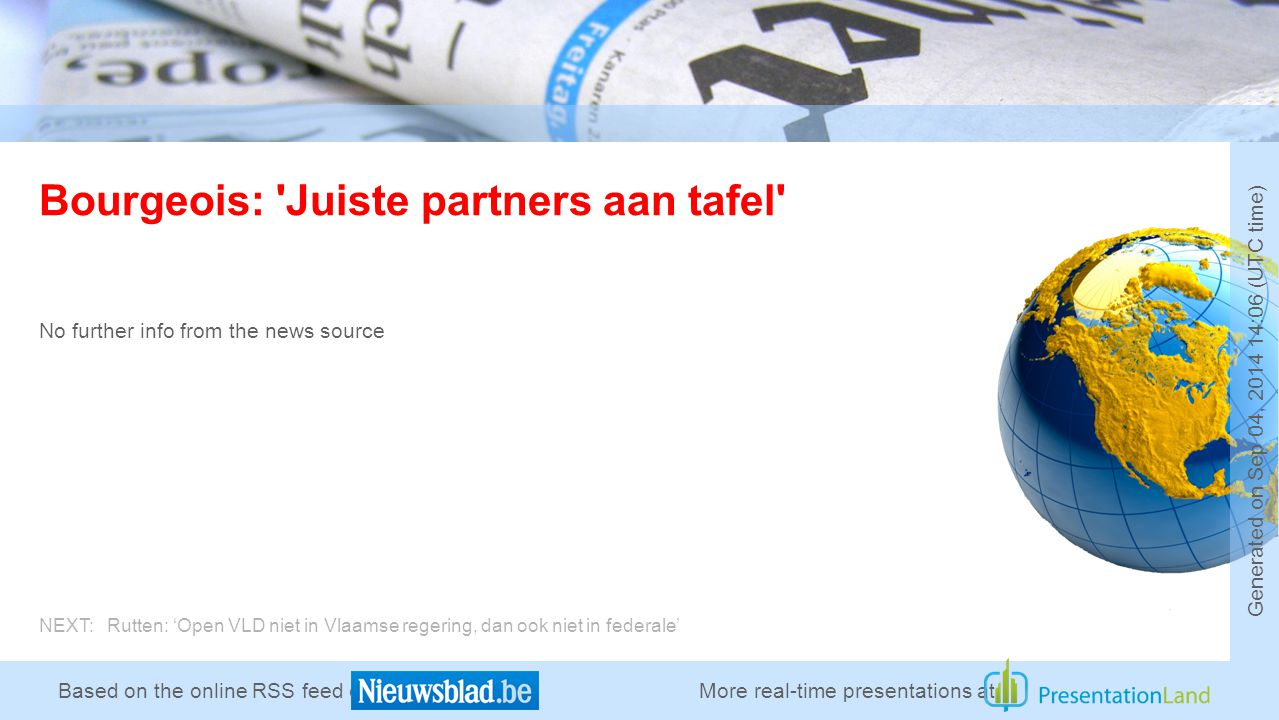 Based on the online RSS feed of Bourgeois: Juiste partners aan tafel No further info from the news source More real-time presentations at Generated on Sep 04, :06 (UTC time) NEXT: Rutten: 'Open VLD niet in Vlaamse regering, dan ook niet in federale'